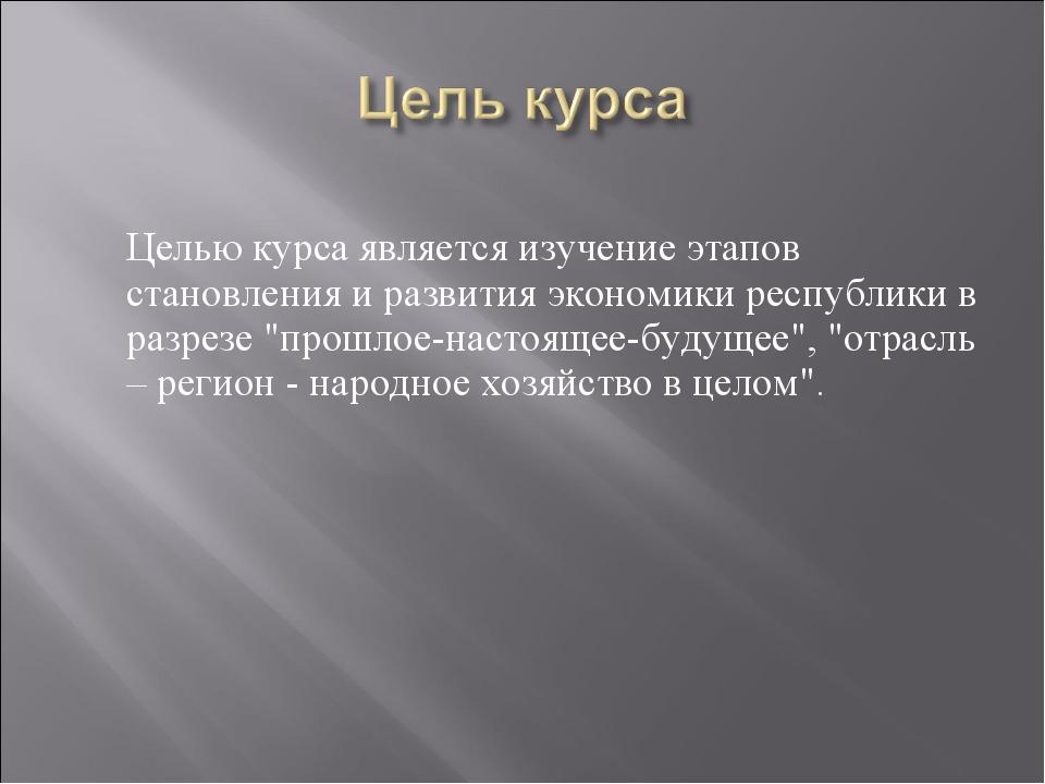 Целью курса является изучение этапов становления и развития экономики респуб...