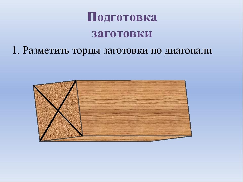 Подготовка заготовки 1. Разметить торцы заготовки по диагонали