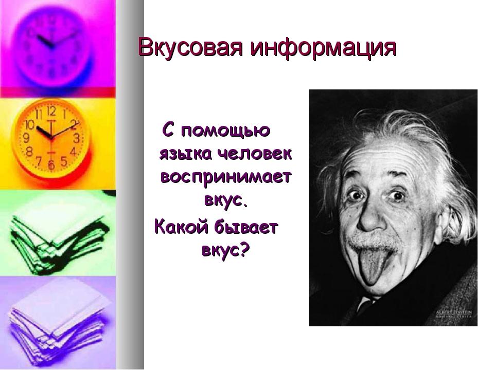 Вкусовая информация С помощью языка человек воспринимает вкус. Какой бывает в...