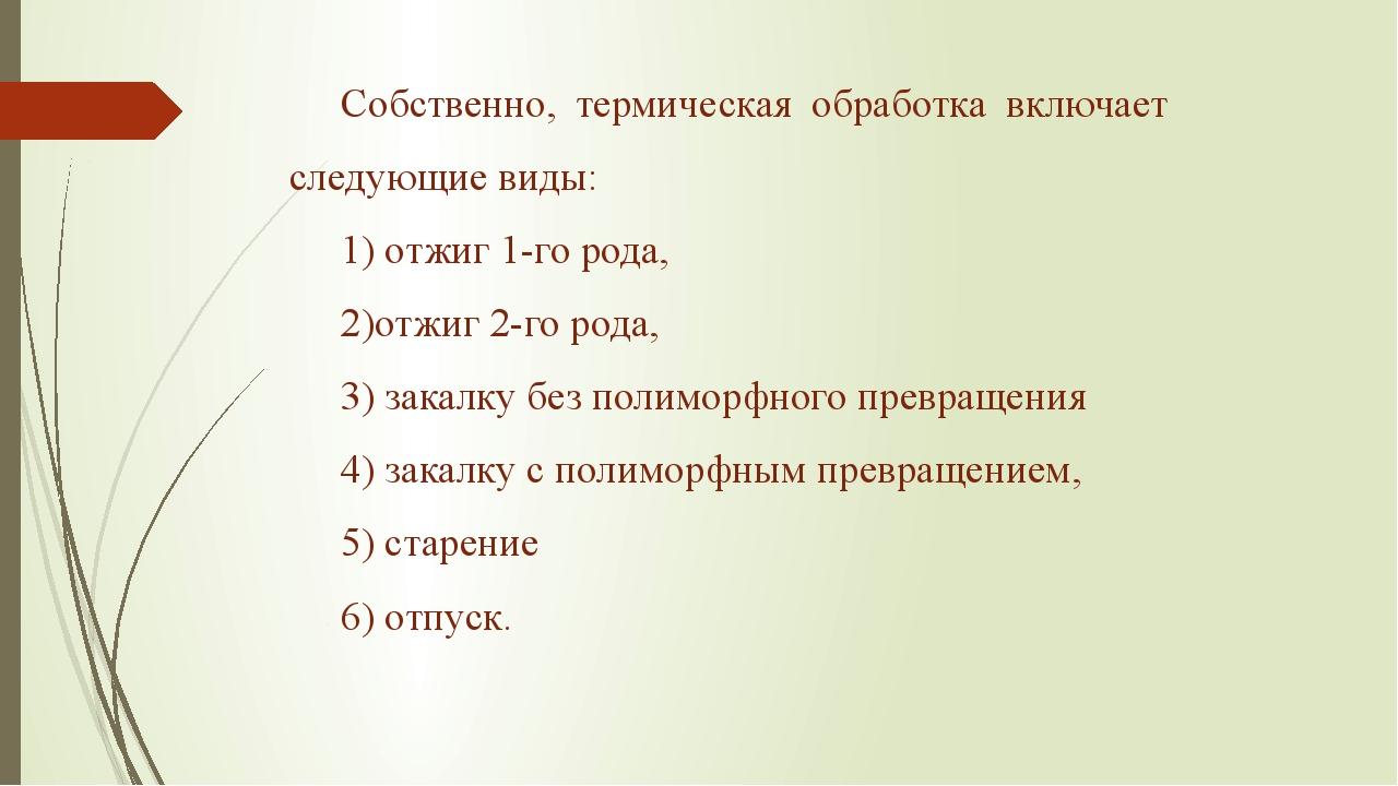 Собственно, термическая обработка включает следующие виды: 1) отжиг 1-го рода...