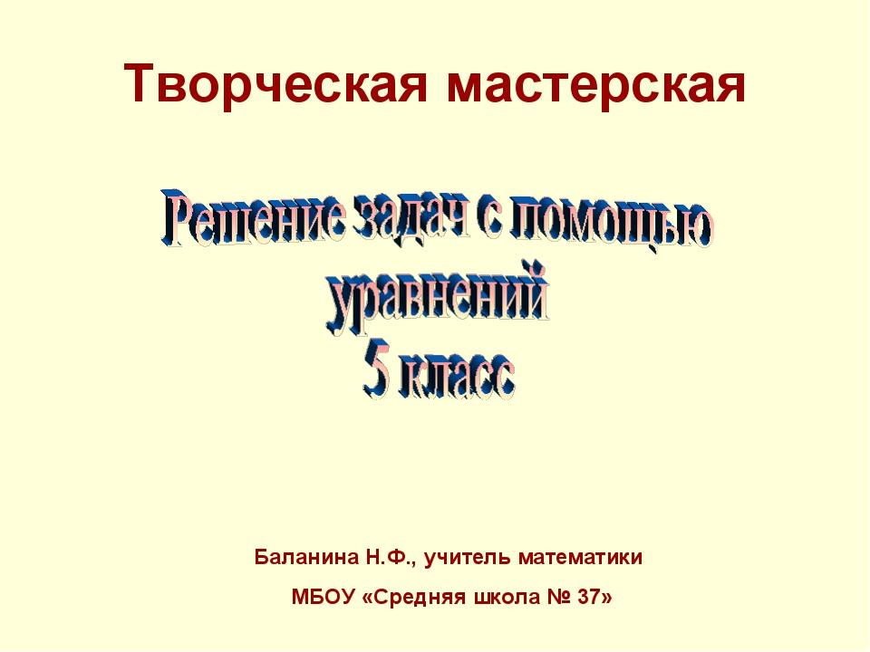Творческая мастерская Баланина Н.Ф., учитель математики МБОУ «Средняя школа №...