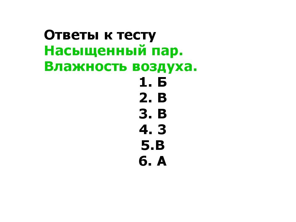 Ответы к тесту Насыщенный пар. Влажность воздуха. 1. Б 2. В 3. В 4. 3 5.В 6. А