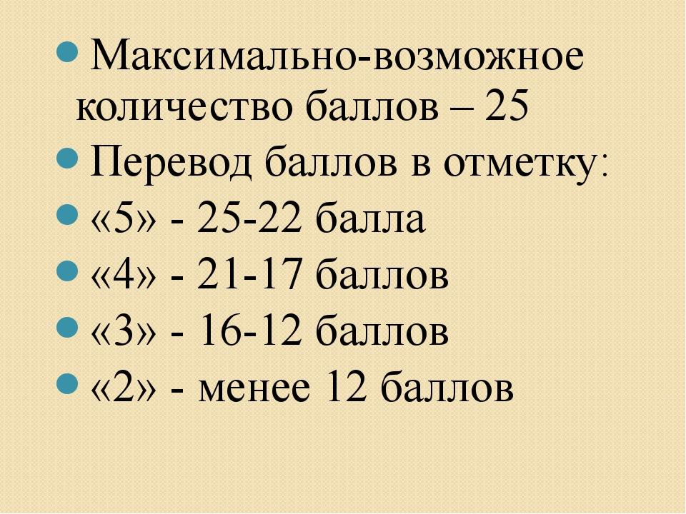 Максимально-возможное количество баллов – 25 Перевод баллов в отметку: «5» -...