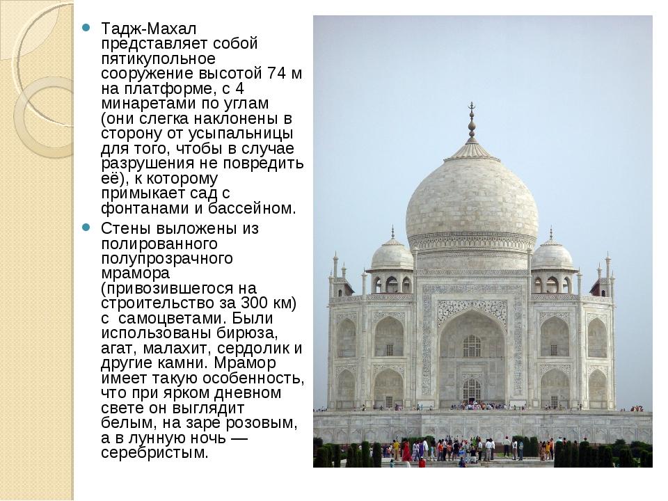 Тадж-Махал представляет собой пятикупольное сооружение высотой 74м на платфо...