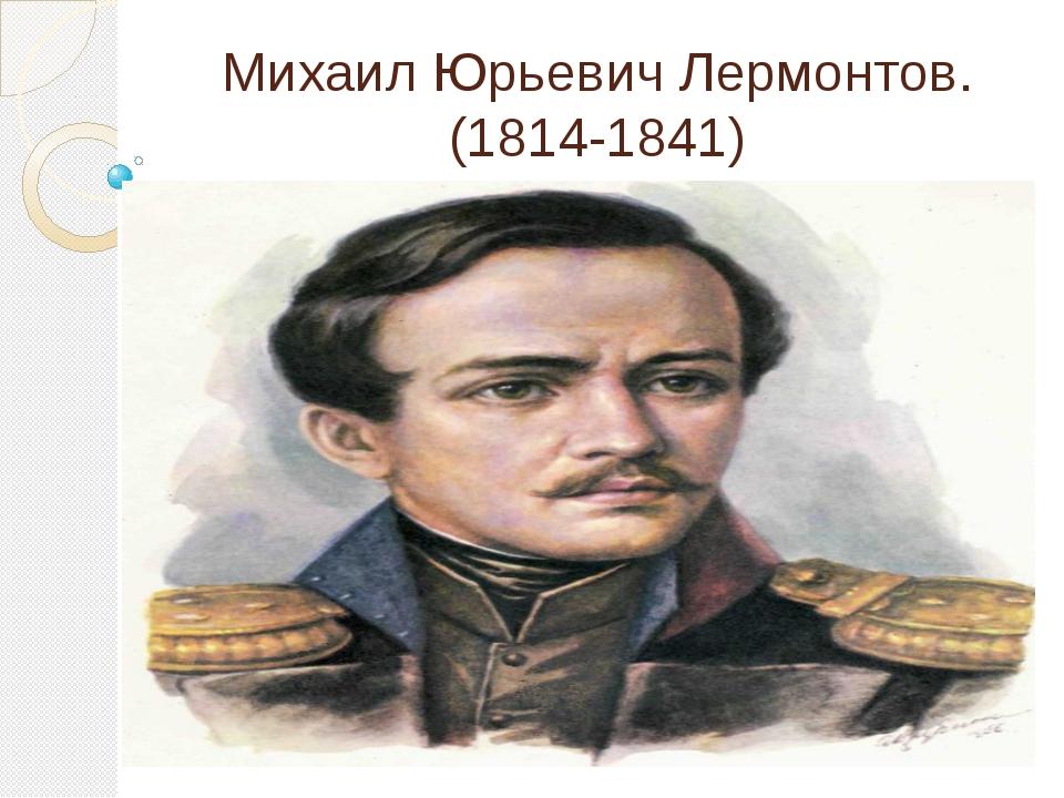 Михаил Юрьевич Лермонтов. (1814-1841)