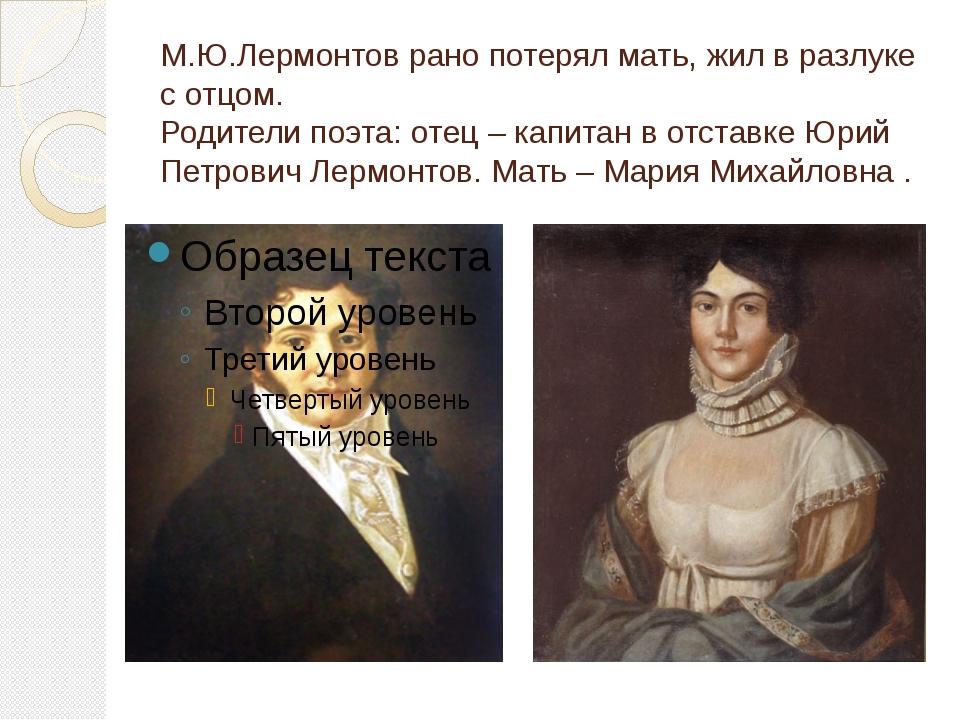М.Ю.Лермонтов рано потерял мать, жил в разлуке с отцом. Родители поэта: отец...