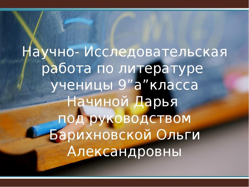 """Научно- Исследовательская работа по литературе ученицы 9""""а""""класса Начиной Дар..."""