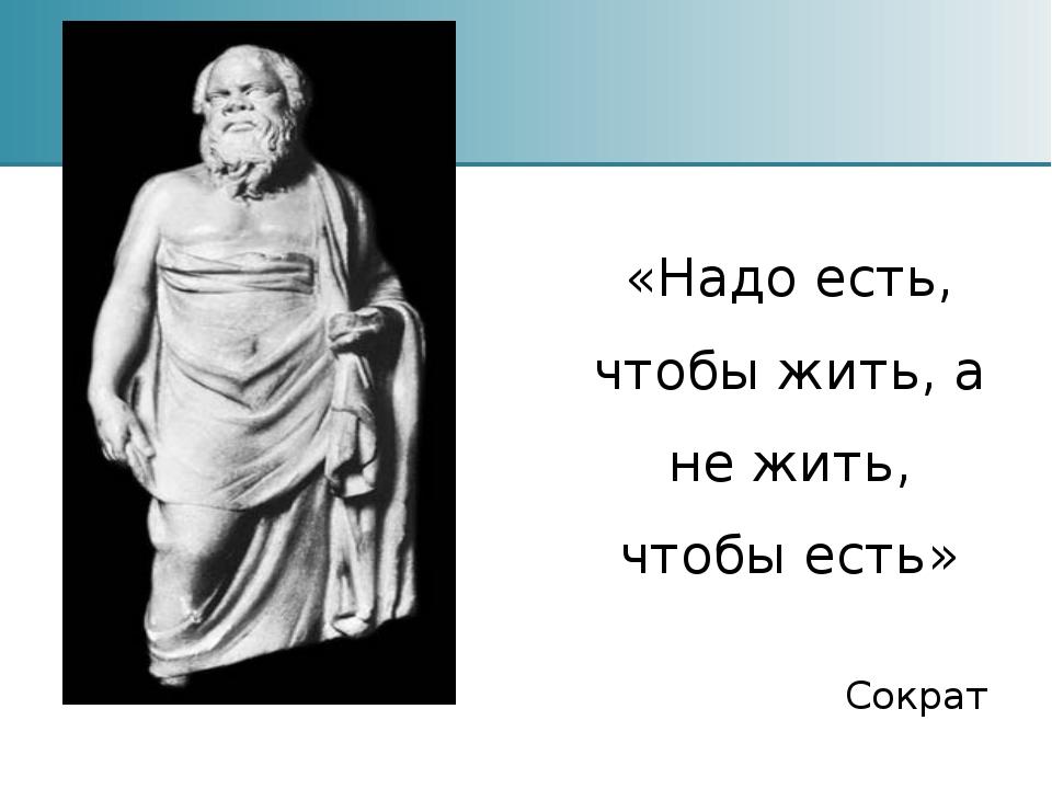 «Надо есть, чтобы жить, а не жить, чтобы есть» Сократ