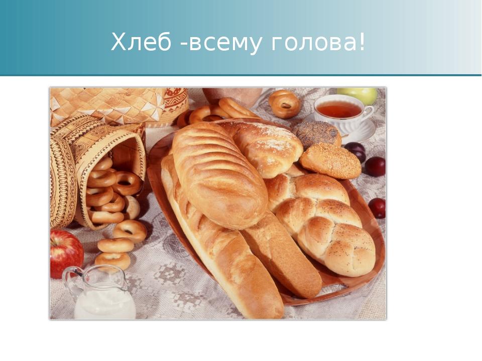 Хлеб -всему голова!