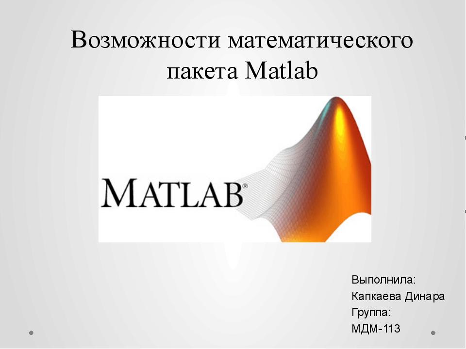 Возможности математического пакета Matlab Выполнила: Капкаева Динара Группа:...