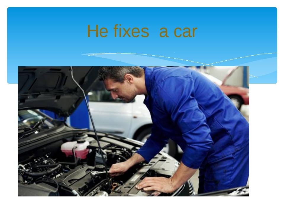 He fixes a car