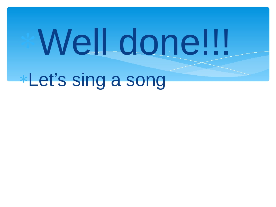 Well done!!! Let's sing a song