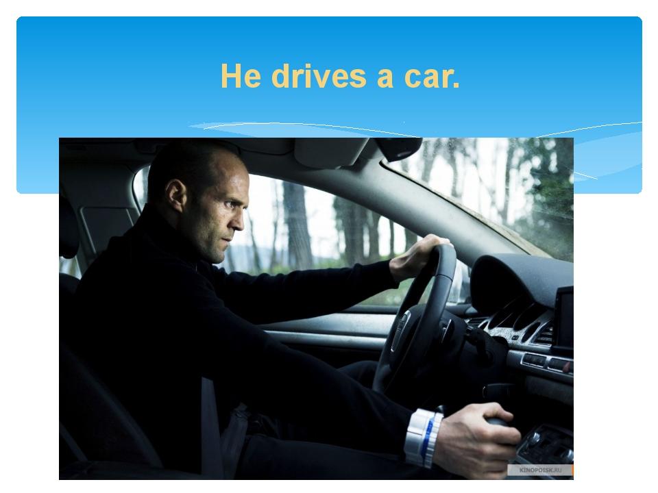 He drives a car.
