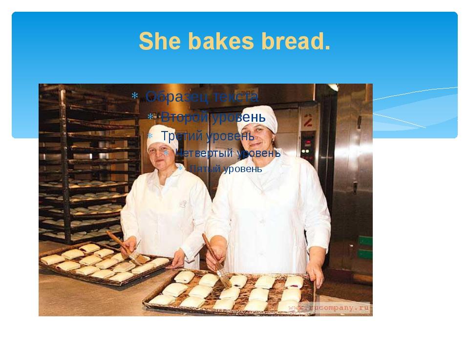She bakes bread.