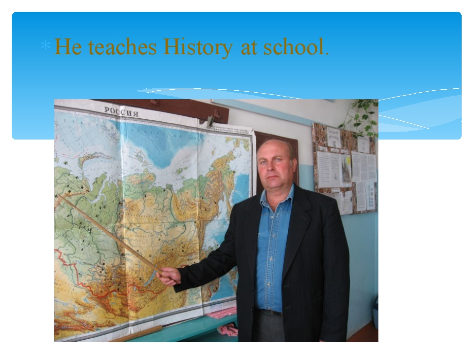 He teaches History at school.