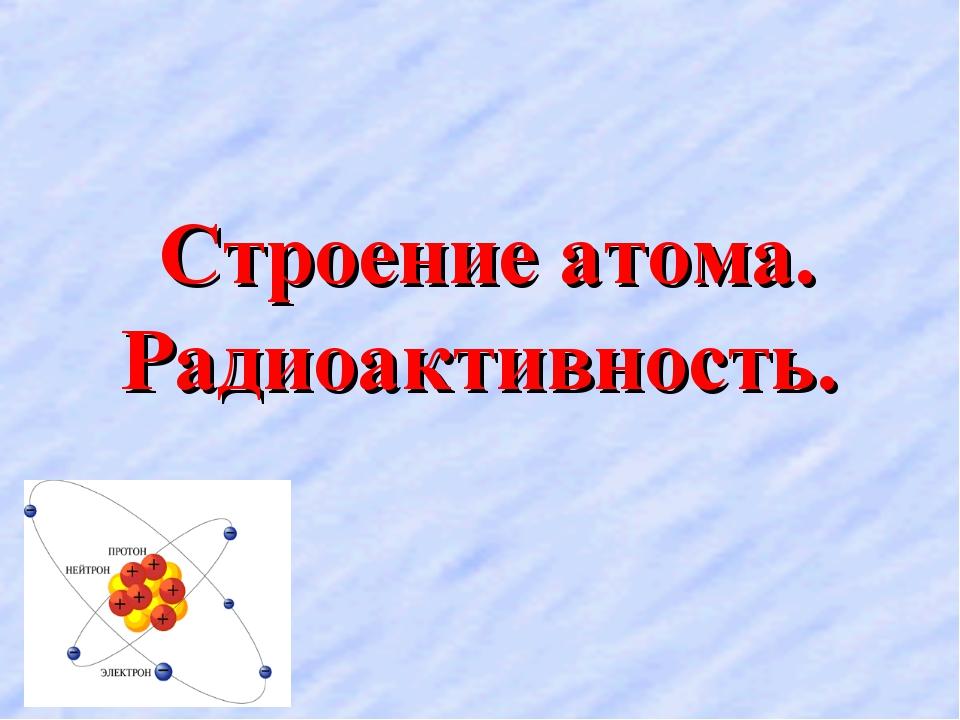 Строение атома. Радиоактивность.