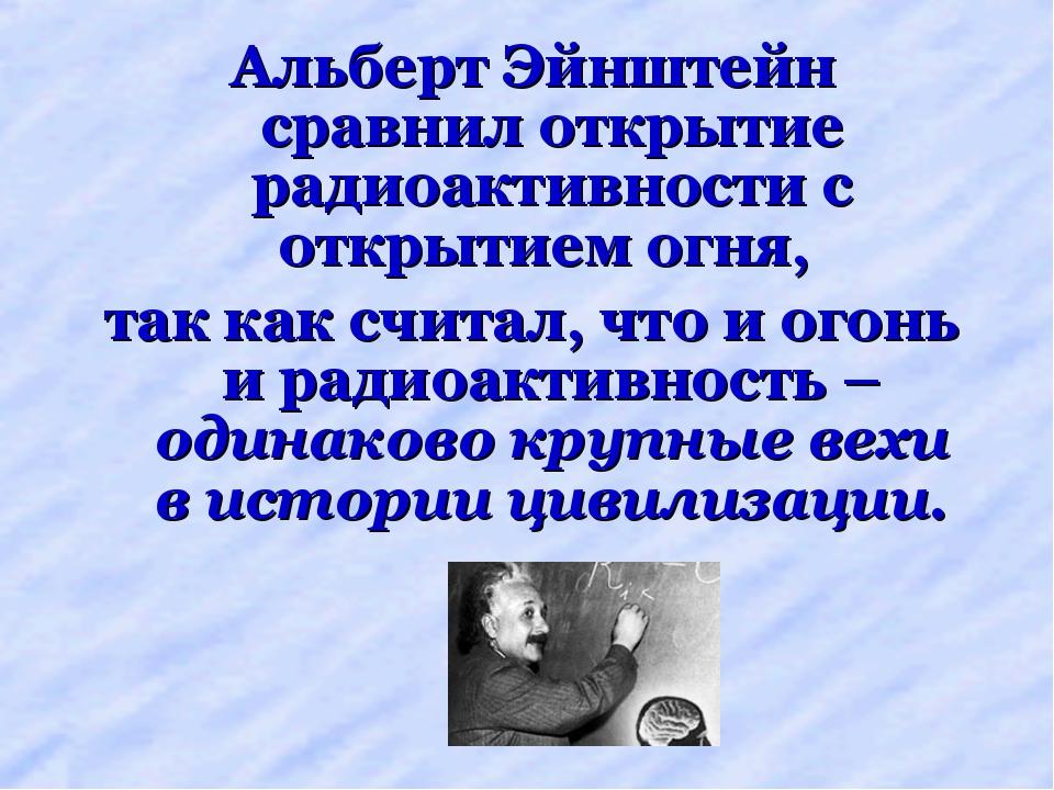 Альберт Эйнштейн сравнил открытие радиоактивности с открытием огня, так как с...