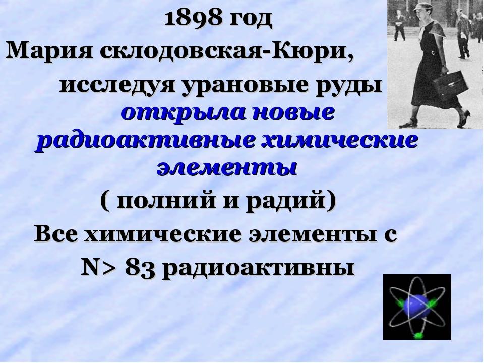 1898 год Мария склодовская-Кюри, исследуя урановые руды открыла новые радиоак...