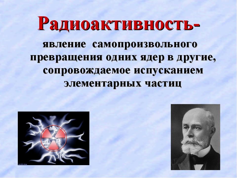 Радиоактивность- явление самопроизвольного превращения одних ядер в другие, с...
