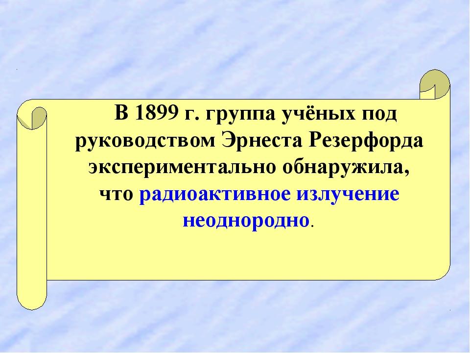 В 1899 г. группа учёных под руководством Эрнеста Резерфорда экспериментально...