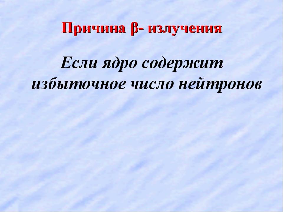 Причина β- излучения Если ядро содержит избыточное число нейтронов