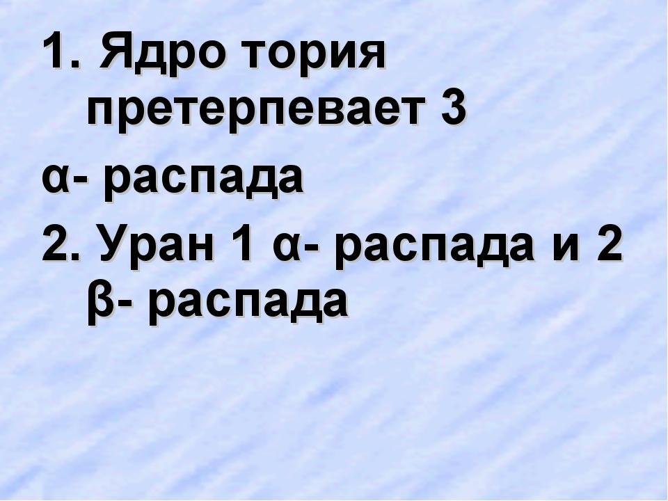 Ядро тория претерпевает 3 α- распада 2. Уран 1 α- распада и 2 β- распада