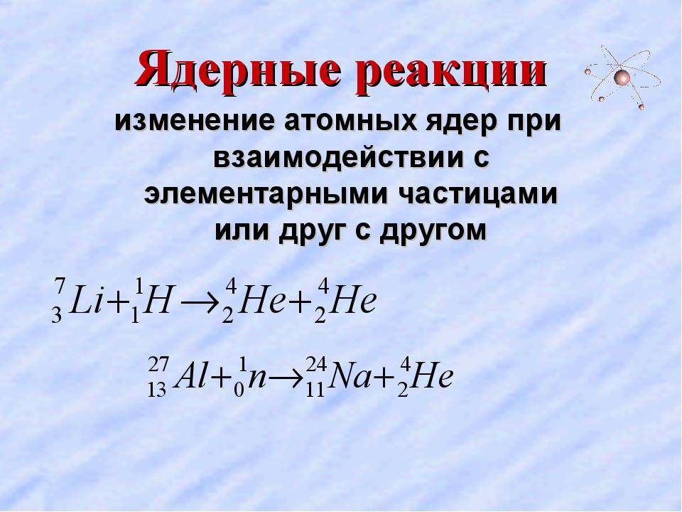 Ядерные реакции изменение атомных ядер при взаимодействии с элементарными час...
