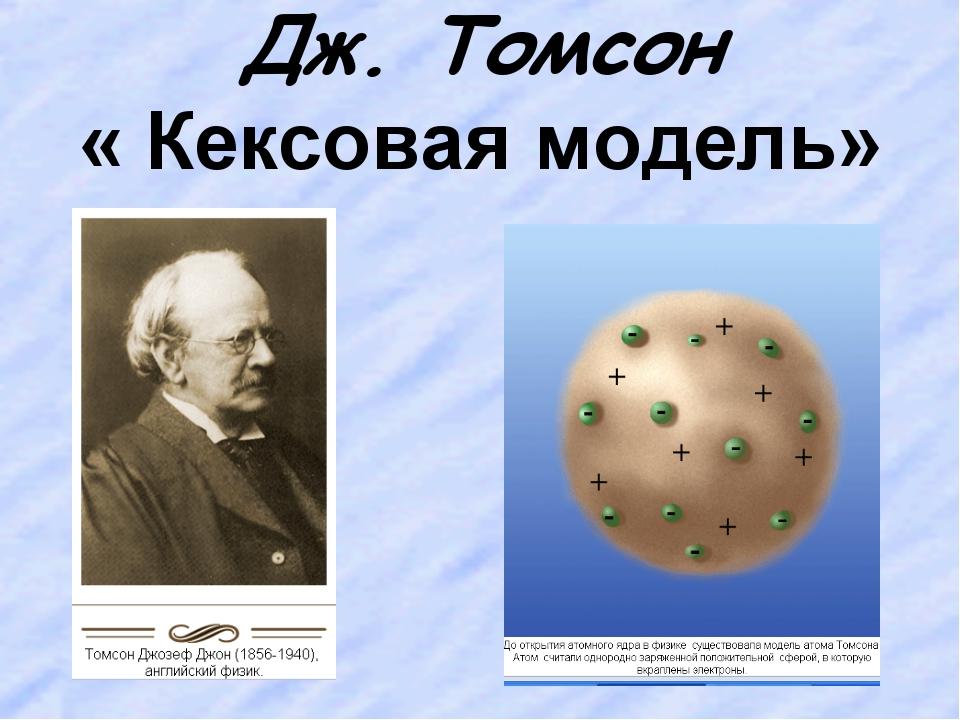 Дж. Томсон « Кексовая модель»