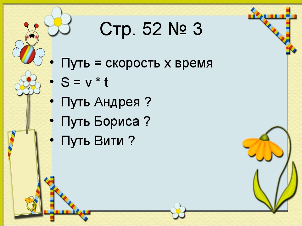 Стр. 52 № 3 Путь = скорость х время S = v * t Путь Андрея ? Путь Бориса ? Пут...