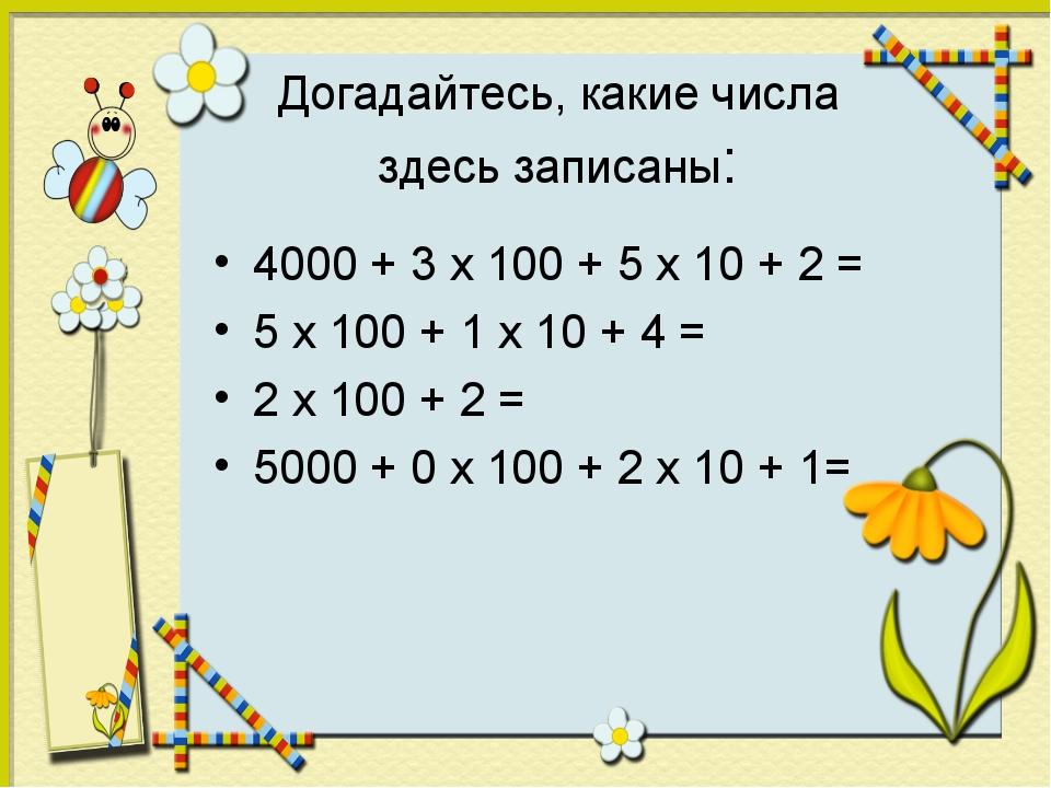 Догадайтесь, какие числа здесь записаны: 4000 + 3 х 100 + 5 х 10 + 2 = 5 х 10...