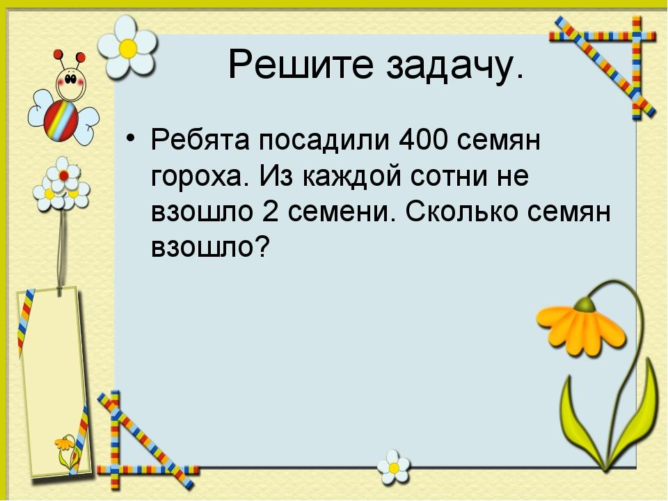 Решите задачу. Ребята посадили 400 семян гороха. Из каждой сотни не взошло 2...