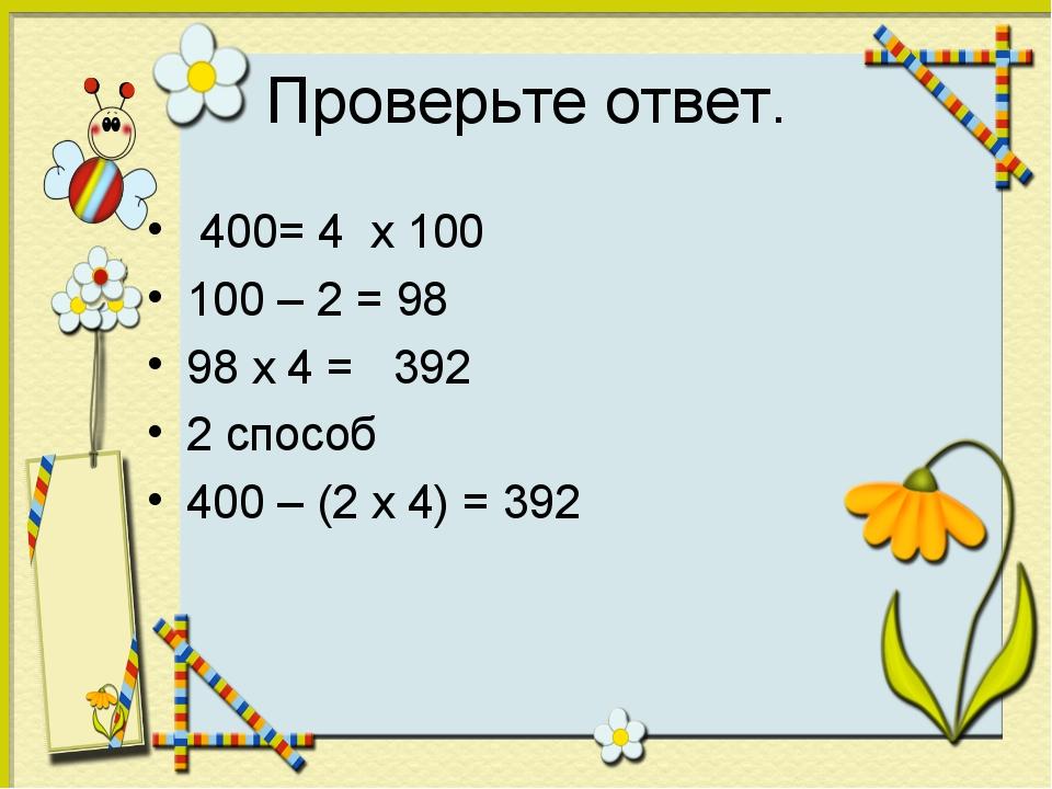 Проверьте ответ. 400= 4 х 100 100 – 2 = 98 98 х 4 = 392 2 способ 400 – (2 х 4...