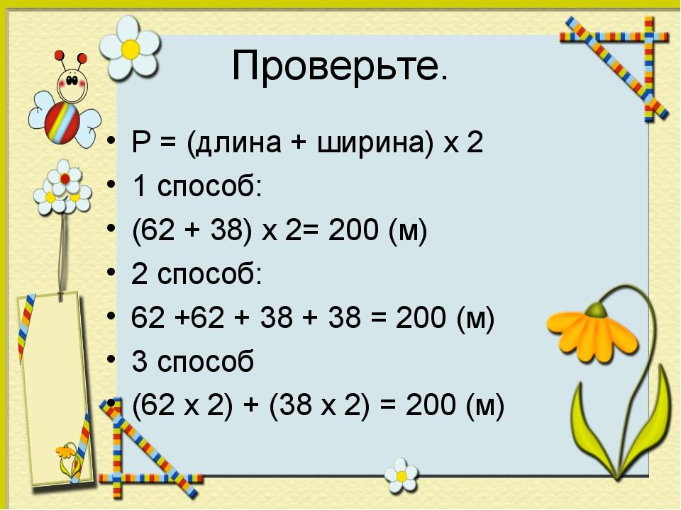 Проверьте. P = (длина + ширина) х 2 1 способ: (62 + 38) х 2= 200 (м) 2 способ...