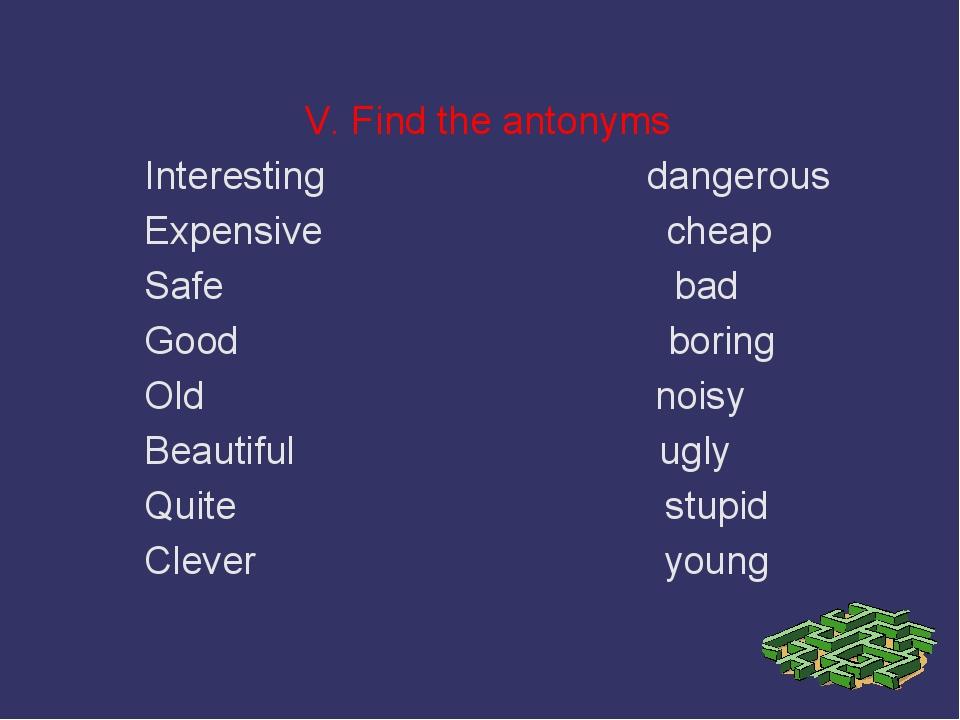 V. Find the antonyms Interesting dangerous Expensive cheap Safe bad Good bori...