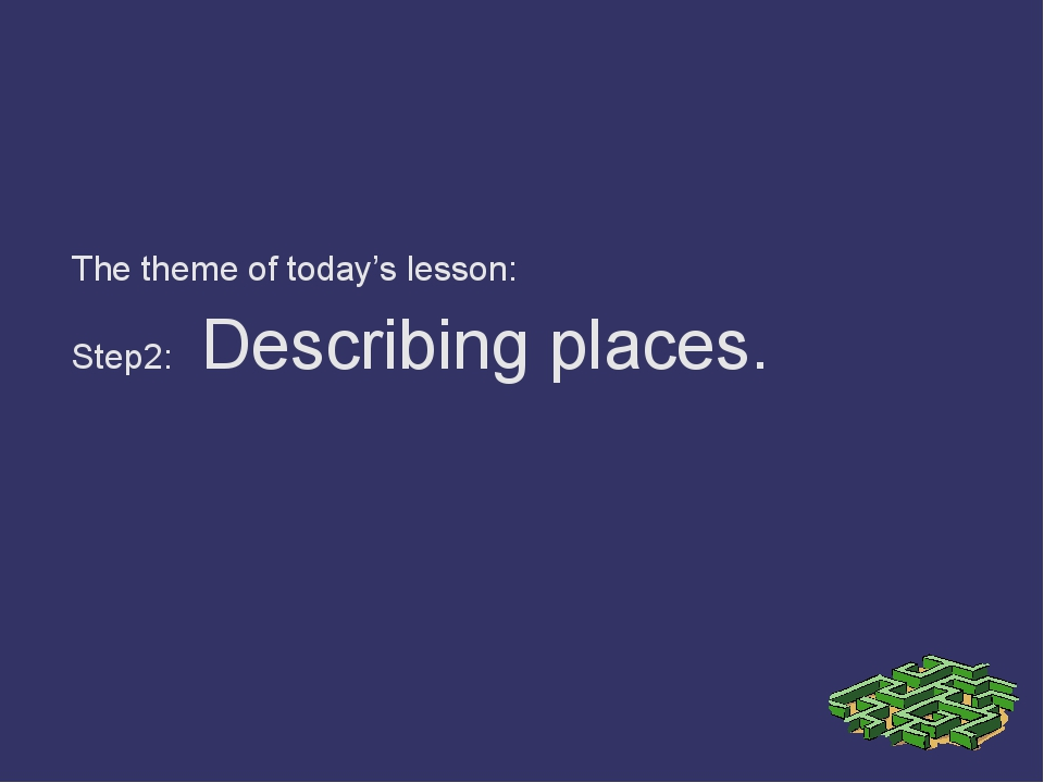 The theme of today's lesson: Step2: Describing places.