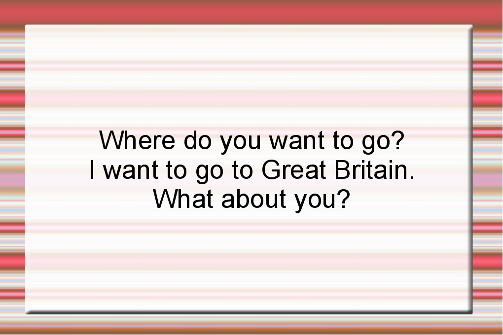Where do you want to go? I want to go to Great Britain. What about you?