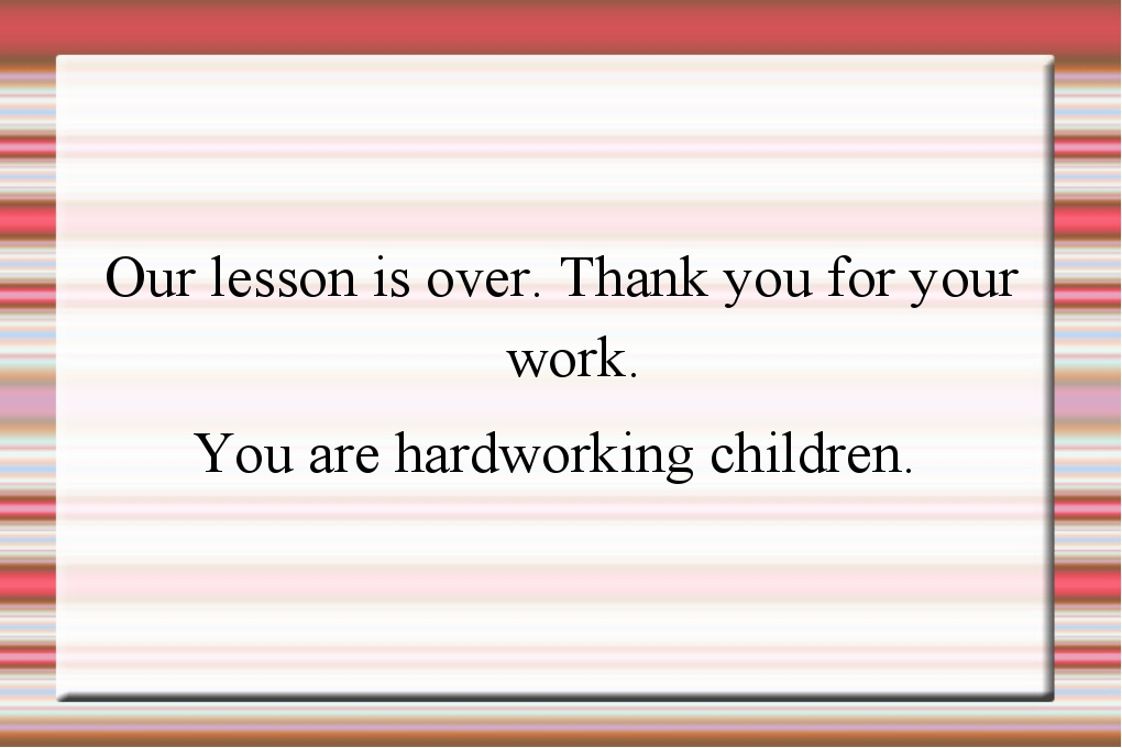 Our lesson is over. Thank you for your work. You are hardworking children.