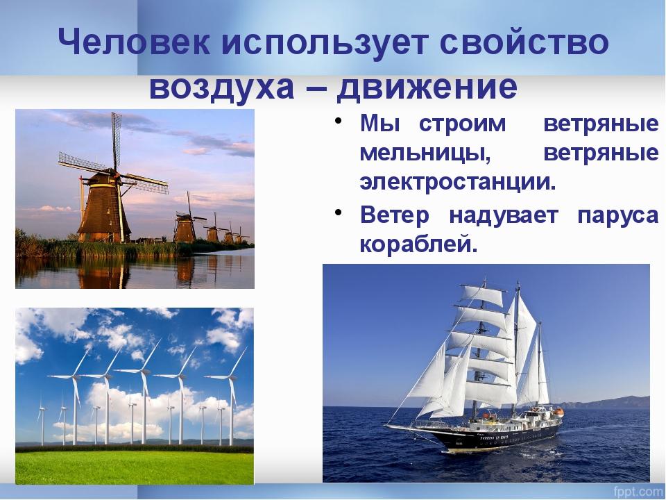 Человек использует свойство воздуха – движение Мы строим ветряные мельницы, в...