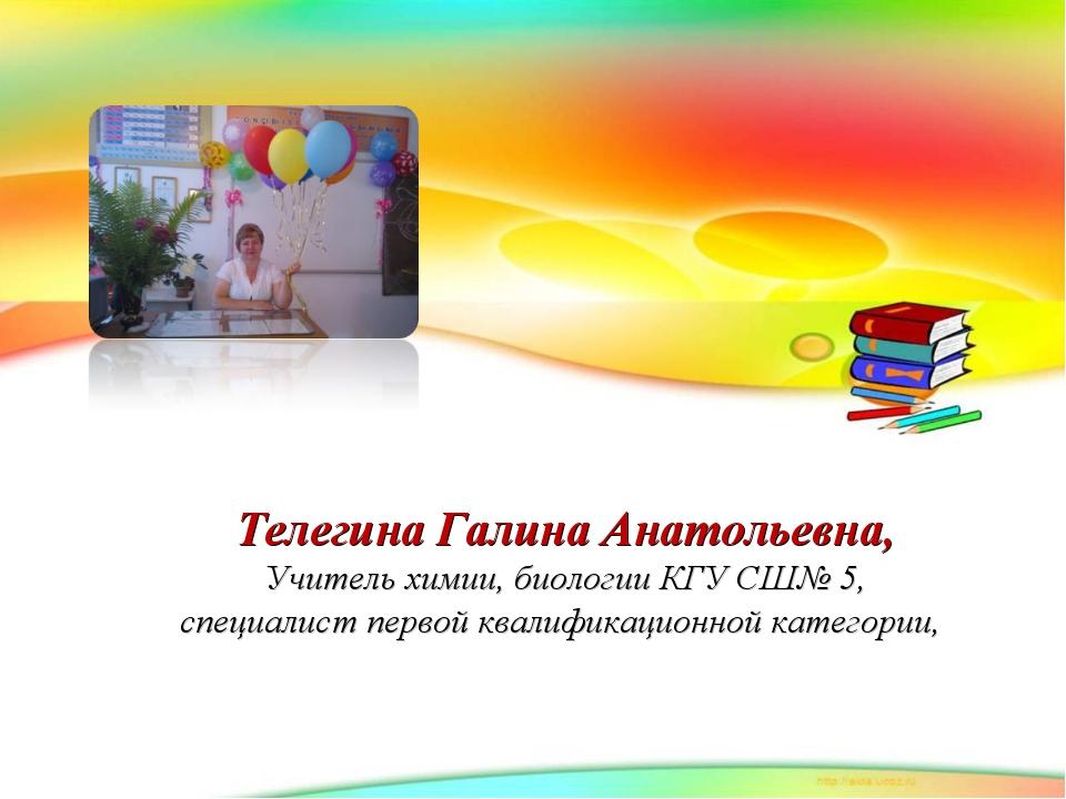 Телегина Галина Анатольевна, Учитель химии, биологии КГУ СШ№ 5, специалист п...