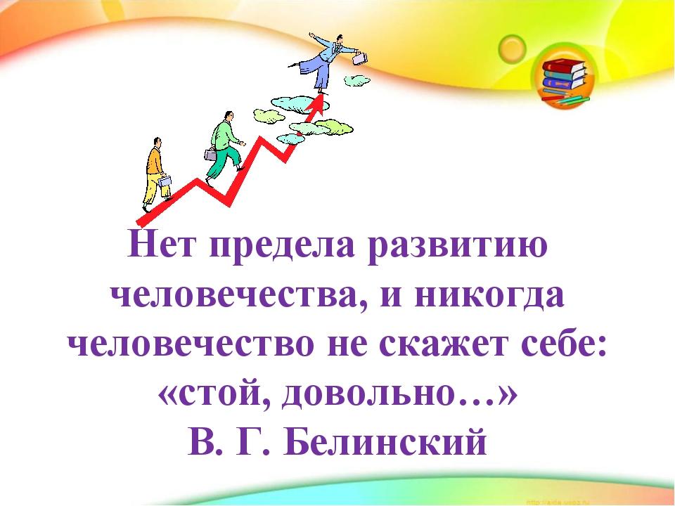 Нет предела развитию человечества, и никогда человечество не скажет себе: «с...