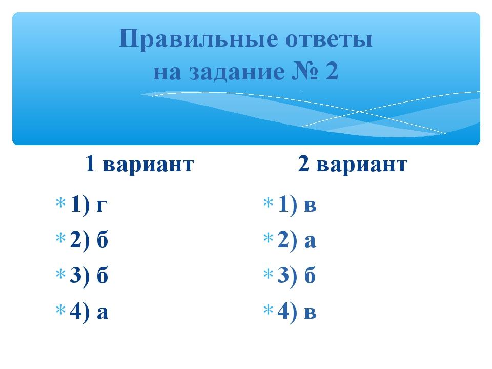 Правильные ответы на задание № 2 1 вариант 1) г 2) б 3) б 4) а 2 вариант 1)...