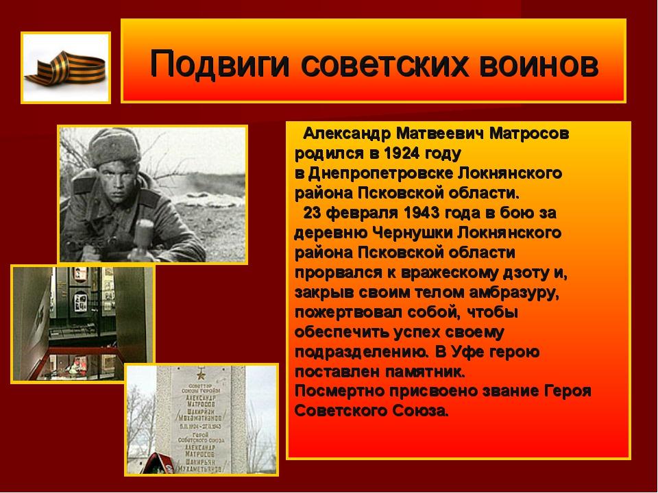 Подвиги советских воинов Александр Матвеевич Матросов родился в 1924 году вД...