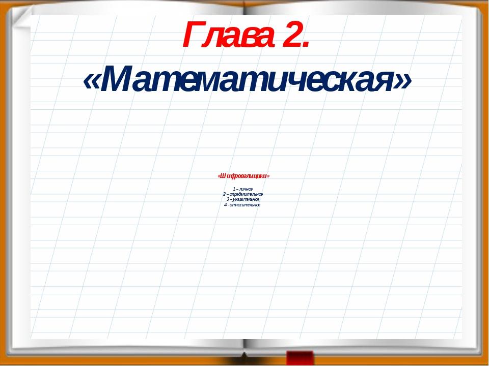 Глава 2. «Математическая» «Шифровальщики» 1 – личное 2 – определительное 3 –...
