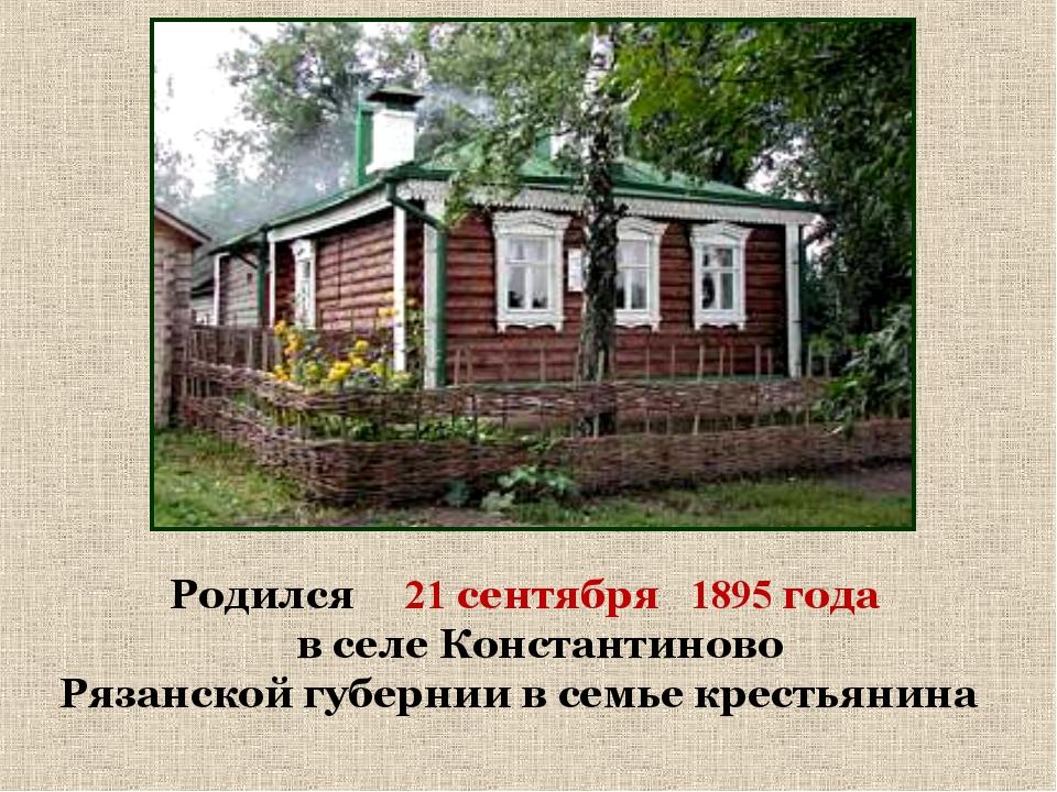 Родился 21 сентября 1895 года в селе Константиново Рязанской губернии в семье...