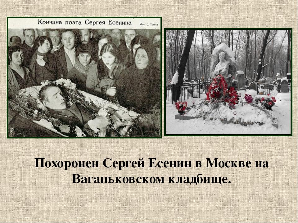 Похоронен Сергей Есенин в Москве на Ваганьковском кладбище.