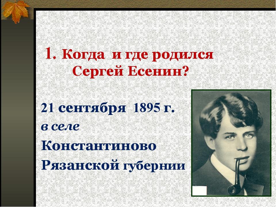 1. Когда и где родился Сергей Есенин? 21 сентября 1895 г. в селе Константинов...