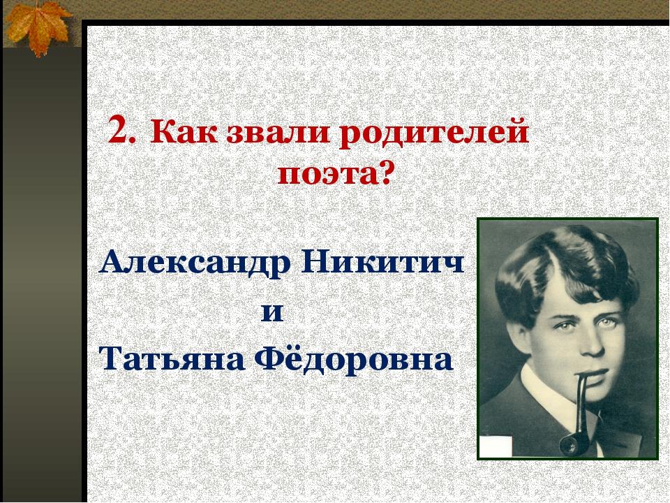 2. Как звали родителей поэта? Александр Никитич и Татьяна Фёдоровна