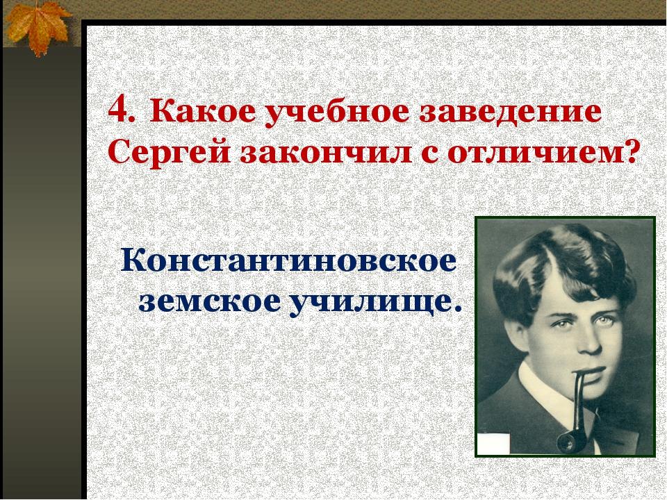 4. Какое учебное заведение Сергей закончил с отличием? Константиновское земск...
