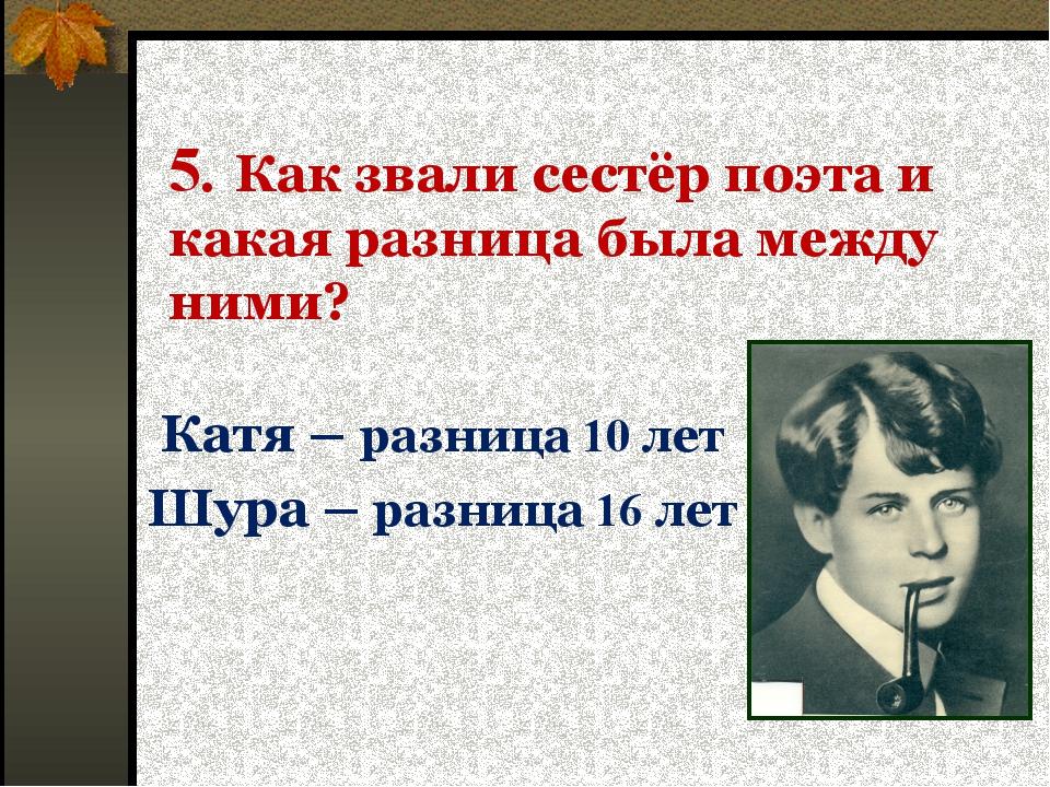 5. Как звали сестёр поэта и какая разница была между ними? Катя – разница 10...