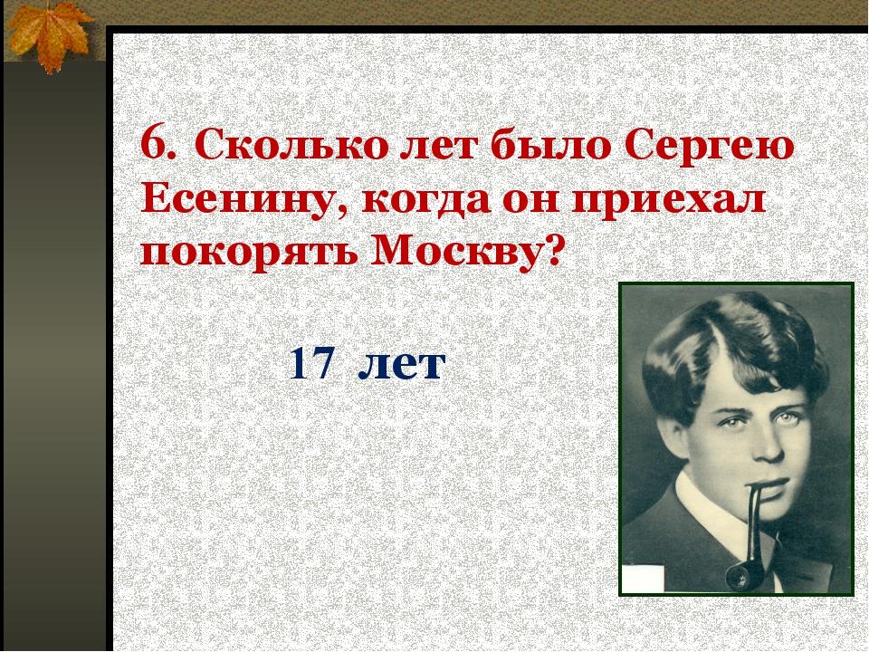 6. Сколько лет было Сергею Есенину, когда он приехал покорять Москву? 17 лет